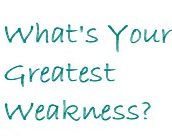 What is your greatest weakness